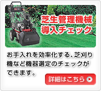 芝生管理機械導入チェック お手入れを効率化する、芝刈り機など機器選定のチェックができます。詳細はこちら
